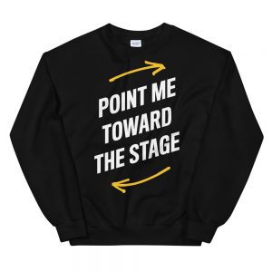 Point Me Toward The Stage Sweatshirt